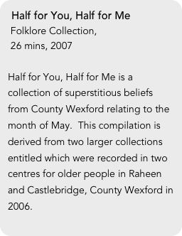Half for You, Half for Me  Folklore Collection,   26 mins, 2007  Half for You, Half for Me is a collection of superstitious beliefs from County Wexford relating to the month of May.  This compilation is derived from two larger collections entitled which were recorded in two centres for older people in Raheen and Castlebridge, County Wexford in 2006.