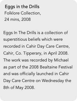 Eggs in the Drills  Folklore Collection,   24 mins, 2008  Eggs In The Drills is a collection of superstitious beliefs which were recorded in Cahir Day Care Centre, Cahir, Co. Tipperary, in April 2008. The work was recorded by Michael as part of the 2008 Bealtaine Festival and was officially launched in Cahir Day Care Centre on Wednesday the 8th of May 2008.