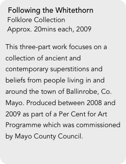 Following the Whitethorn  Folklore Collection  Approx. 20mins each, 2009  This three-part work focuses on a collection of ancient and contemporary superstitions and beliefs from people living in and around the town of Ballinrobe, Co. Mayo. Produced between 2008 and 2009 as part of a Per Cent for Art Programme which was commissioned by Mayo County Council.