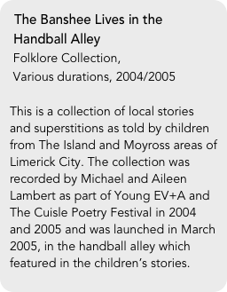 The Banshee Lives in the    Handball Alley  Folklore Collection,   Various durations, 2004/2005  This is a collection of local stories and superstitions as told by children from The Island and Moyross areas of Limerick City. The collection was recorded by Michael and Aileen Lambert as part of Young EV+A and The Cuisle Poetry Festival in 2004 and 2005 and was launched in March 2005, in the handball alley which featured in the children's stories.