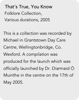 That's True, You Know  Folklore Collection,  Various durations, 2005  This is a collection was recorded by Michael in Grantstown Day Care Centre, Wellingtonbridge, Co. Wexford. A compilation was produced for the launch which was officially launched by Dr. Diarmaid Ó Muirithe in the centre on the 17th of May 2005.