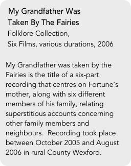 My Grandfather Was   Taken By The Fairies  Folklore Collection,   Six Films, various durations, 2006  My Grandfather was taken by the Fairies is the title of a six-part recording that centres on Fortune's mother, along with six different members of his family, relating superstitious accounts concerning other family members and neighbours.  Recording took place between October 2005 and August 2006 in rural County Wexford.