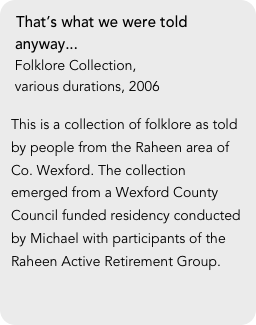 That's what we were told  anyway...  Folklore Collection,   various durations, 2006  This is a collection of folklore as told by people from the Raheen area of Co. Wexford. The collection emerged from a Wexford County Council funded residency conducted by Michael with participants of the Raheen Active Retirement Group.