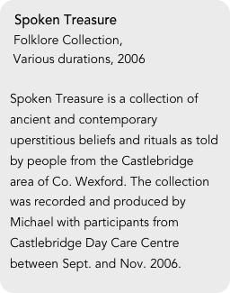 Spoken Treasure  Folklore Collection,  Various durations, 2006  Spoken Treasure is a collection of ancient and contemporary uperstitious beliefs and rituals as told by people from the Castlebridge area of Co. Wexford. The collection was recorded and produced by Michael with participants from Castlebridge Day Care Centre between Sept. and Nov. 2006.