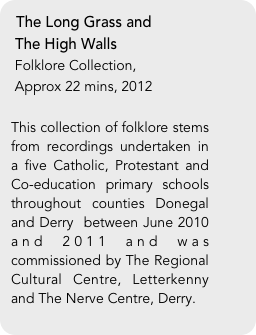 The Long Grass and  The High Walls  Folklore Collection,   Approx 22 mins, 2012  This collection of folklore stems from recordings undertaken in a five Catholic, Protestant and Co-education primary schools throughout counties Donegal and Derry  between June 2010 and 2011 and was commissioned by The Regional Cultural Centre, Letterkenny and The Nerve Centre, Derry.