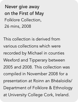 Never give away   on the First of May  Folklore Collection,   26 mins, 2008  This collection is derived from various collections which were recorded by Michael in counties Wexford and Tipperary between 2005 and 2008. This collection was compiled in November 2008 for a presentation at Roinn an Bhéaloidis/Department of Folklore & Ethnology at University College Cork, Ireland.