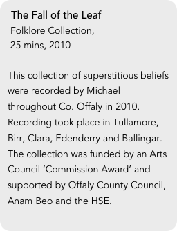 The Fall of the Leaf  Folklore Collection,   25 mins, 2010  This collection of superstitious beliefs were recorded by Michael throughout Co. Offaly in 2010. Recording took place in Tullamore, Birr, Clara, Edenderry and Ballingar. The collection was funded by an Arts Council 'Commission Award' and supported by Offaly County Council, Anam Beo and the HSE.