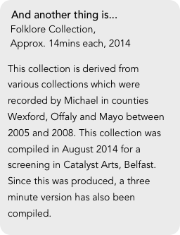 And another thing is...  Folklore Collection,   Approx. 14mins each, 2014  This collection is derived from various collections which were recorded by Michael in counties Wexford, Offaly and Mayo between 2005 and 2008. This collection was compiled in August 2014 for a screening in Catalyst Arts, Belfast. Since this was produced, a three minute version has also been compiled.
