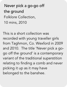 Never pick a go-go off   the ground  Folklore Collection,   10 mins, 2010  This is a short collection was recorded with young traveller girls from Taghmon, Co. Wexford in 2009 and 2010.  The title 'Never pick a go-go off the ground' is a contemporary variant of the traditional superstition relating to finding a comb and never picking it up as it may have belonged to the banshee.