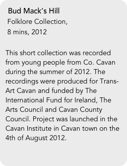 Bud Mack's Hill  Folklore Collection,   8 mins, 2012  This short collection was recorded from young people from Co. Cavan during the summer of 2012. The recordings were produced for Trans-Art Cavan and funded by The International Fund for Ireland, The Arts Council and Cavan County Council. Project was launched in the Cavan Institute in Cavan town on the 4th of August 2012.